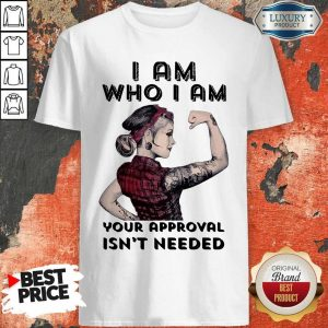 Awesome I Am Who I Am Your Approval Isn't Needed Girl Shirt