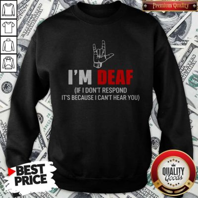 Awesome I'm Deaf If I Don't Respond It's Because I Can't Hear You Sweatshirt