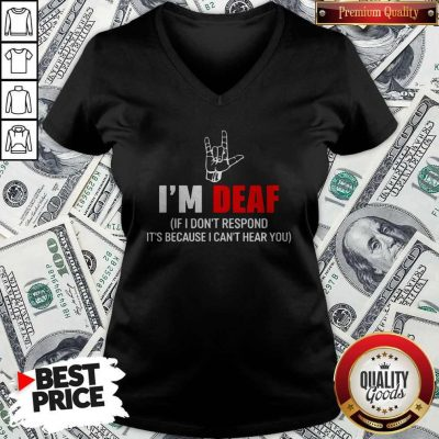 Awesome I'm Deaf If I Don't Respond It's Because I Can't Hear You V-neck