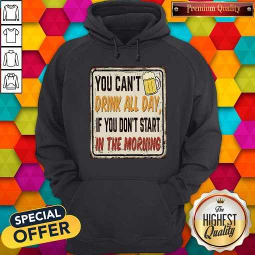 Beer You Can_t Drink All Day If You Don_t Start In The Morning Hoodie