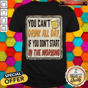 Beer You Can_t Drink All Day If You Don_t Start In The Morning Shirt