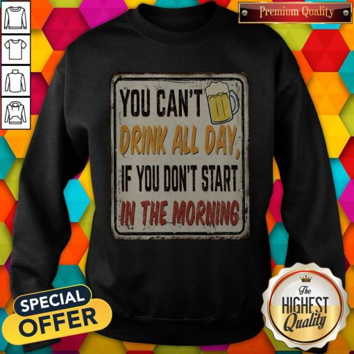 Beer You Can_t Drink All Day If You Don_t Start In The Morning Sweatshirt
