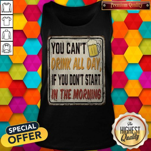 Beer You Can_t Drink All Day If You Don_t Start In The Morning Tank Top