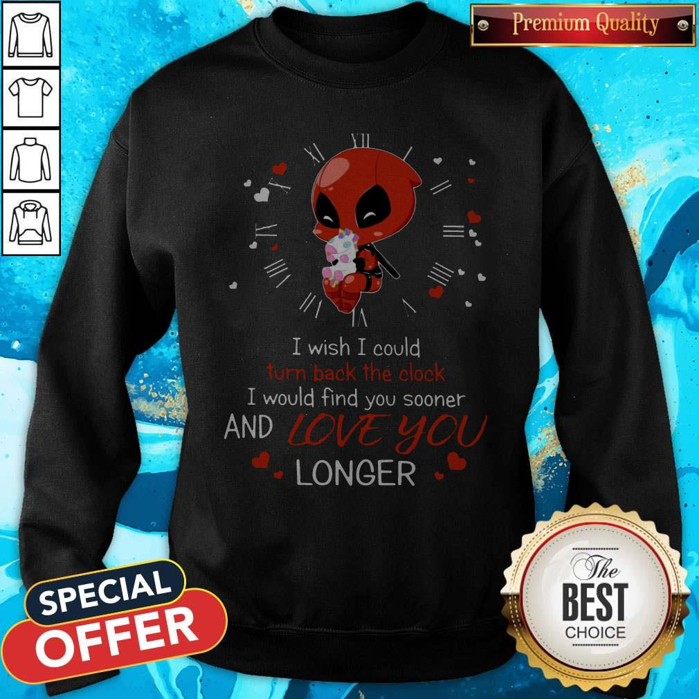 Deadpool Hug Unicorn I Wish I Could Turn Back The Clock I Would Find You Sooner And Love You Longer Sweatshirt