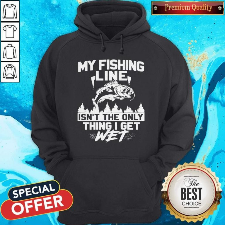My Fishing Line Isn_t The Only Thing I Get Wet Hoodie