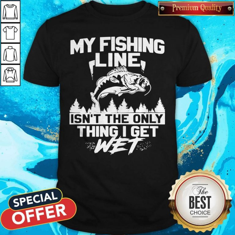 My Fishing Line Isn_t The Only Thing I Get Wet Shirt