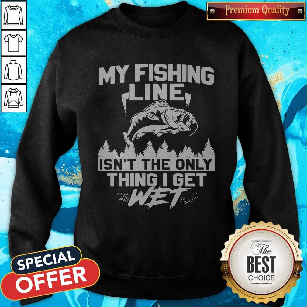 My Fishing Line Isn_t The Only Thing I Get Wet Sweatshirt