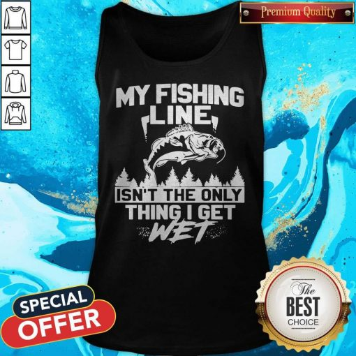 My Fishing Line Isn_t The Only Thing I Get Wet Tank Top