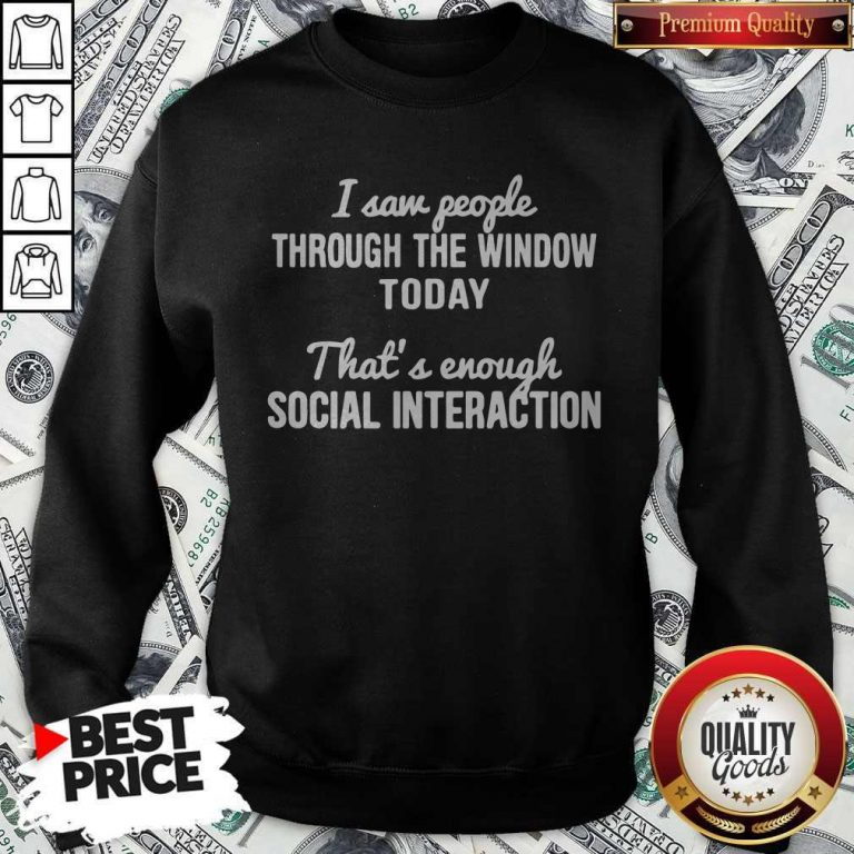 Nice I Saw People Through The Window Today That's Enough Social Interaction Sweatshirt