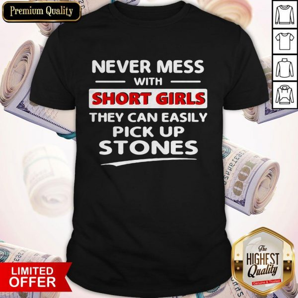 Nice Never Mess With Short Girls They Can Easily Pick Up Stones Shirt