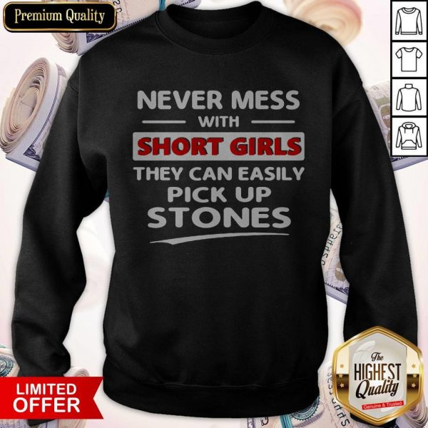 Nice Never Mess With Short Girls They Can Easily Pick Up Stones Sweatshirt