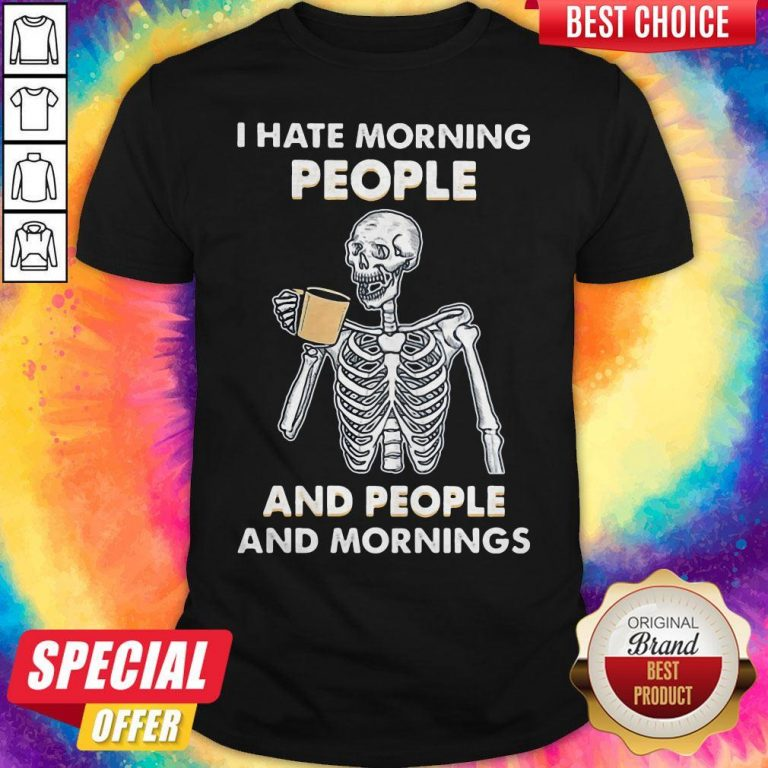 Skeleton Drink I Hate Morning People And People And Mornings Shirt