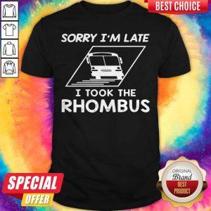Sorry Im Late I Took The Rhombus Shirt