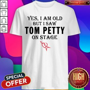 Yes I Am Old But I Saw Tom Petty On Stage T-shirt
