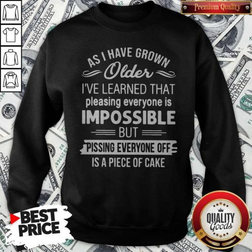 As I Have Grown Older I've Learned That Pleasing Everyone Is Impossible Sweatshirt