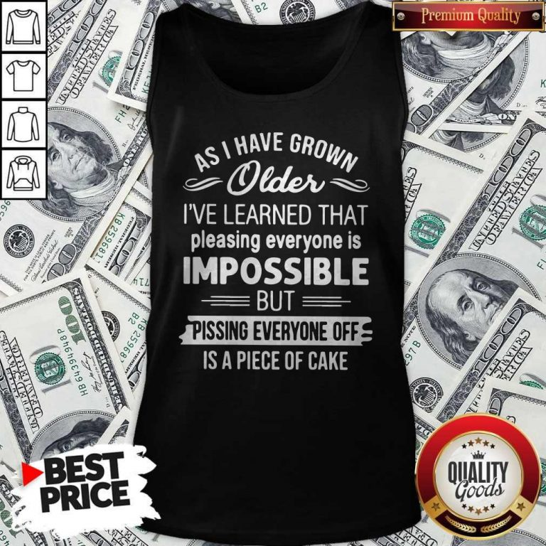 As I Have Grown Older I've Learned That Pleasing Everyone Is Impossible Tank Top