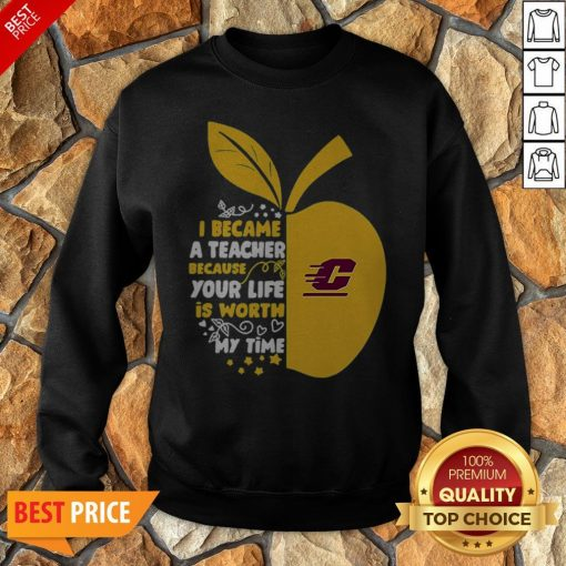 Central Michigan Chippewas I Became A Teacher Because Your Life Is Worth Sweatshirt