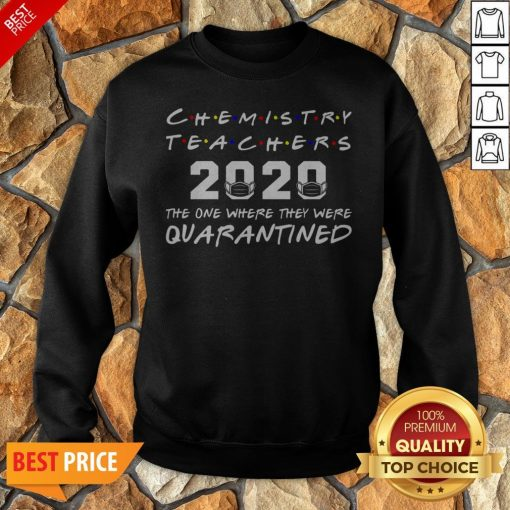 Chemistry Teachers 2020 The One Where They Was Quarantined Social Distancing Sweatshirt