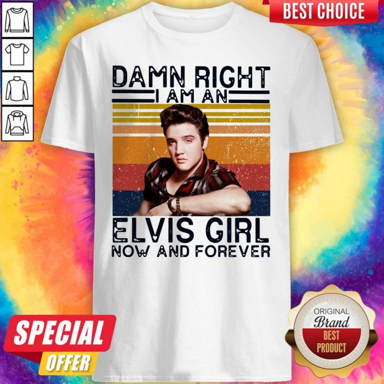 Damn Right I Am An Elvis Girl Now And Forever Shirt