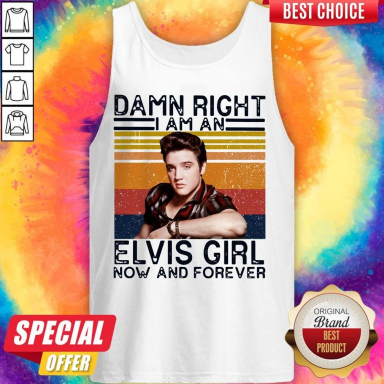 Damn Right I Am An Elvis Girl Now And Forever Tank Top