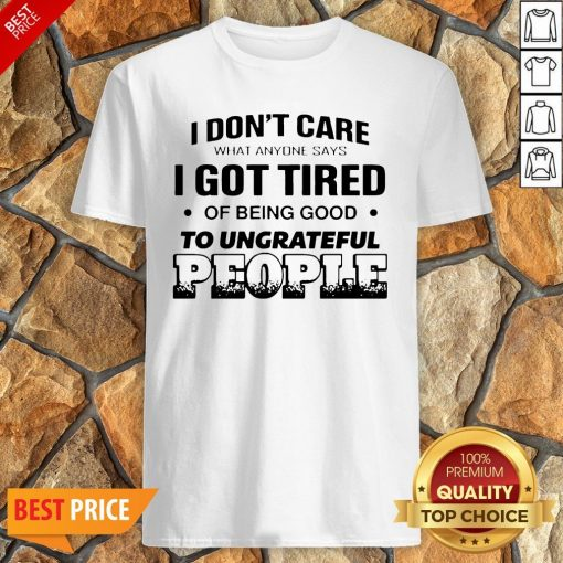 I Don't Care What Anyone Says I Got Tired Of Being Good To Ungrateful People Shirt