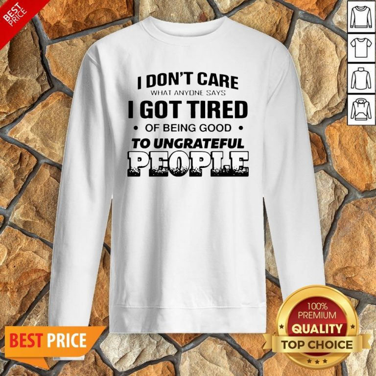 I Don't Care What Anyone Says I Got Tired Of Being Good To Ungrateful People Sweatshirt