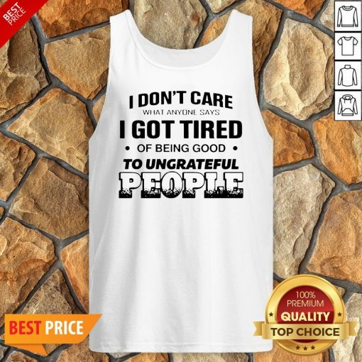 I Don't Care What Anyone Says I Got Tired Of Being Good To Ungrateful People Tank Top