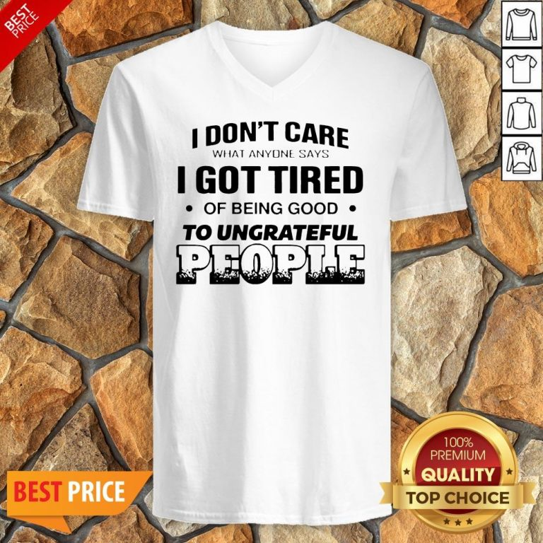 I Don't Care What Anyone Says I Got Tired Of Being Good To Ungrateful People V-neck