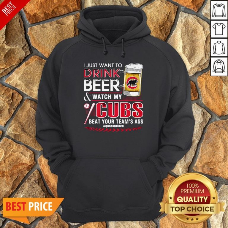 I Just Want To Drink Beer Watch My Cubs Beat Your Team's Ass Quarantine Hoodie