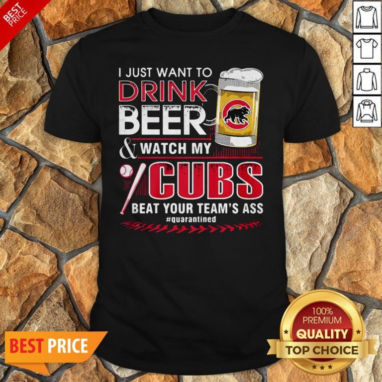 I Just Want To Drink Beer Watch My Cubs Beat Your Team's Ass Quarantine Shirt