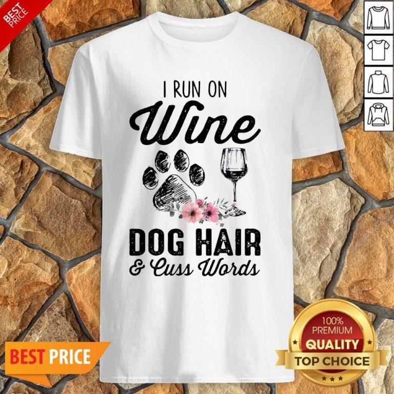 I Run On Wine Dog Hair And Cuss Worlds Shirt