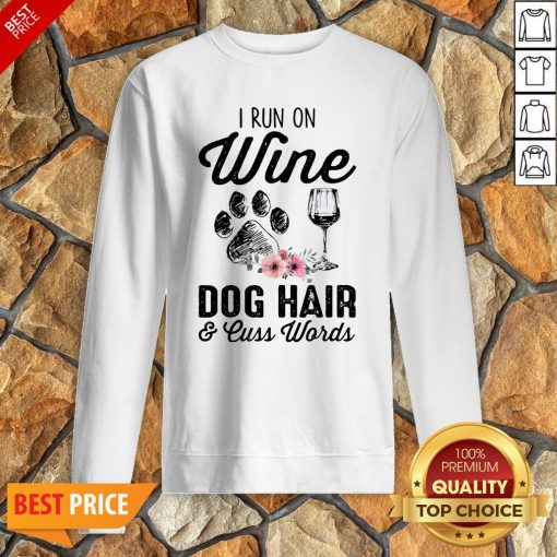 I Run On Wine Dog Hair And Cuss Worlds Sweatshirt