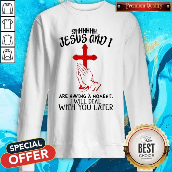 Jesus And I Are Having A Moment I Will Deal With You Later Sweatshirt