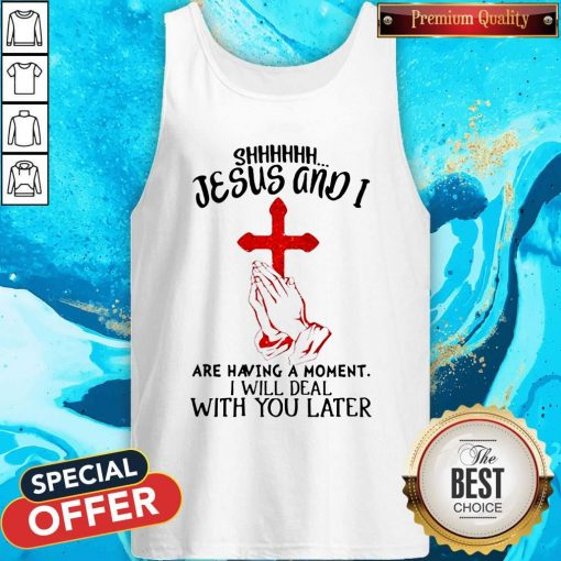Jesus And I Are Having A Moment I Will Deal With You Later Tank Top