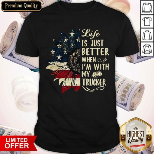 Life Is Just Better When I'm With My Trucker Shirt