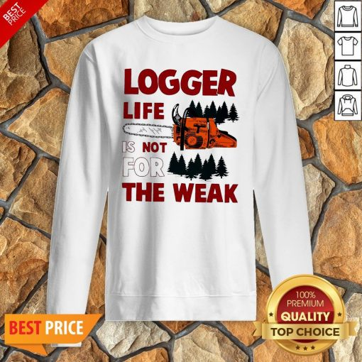 Nice Logger Life Is Not For The Weak Sweatshirt