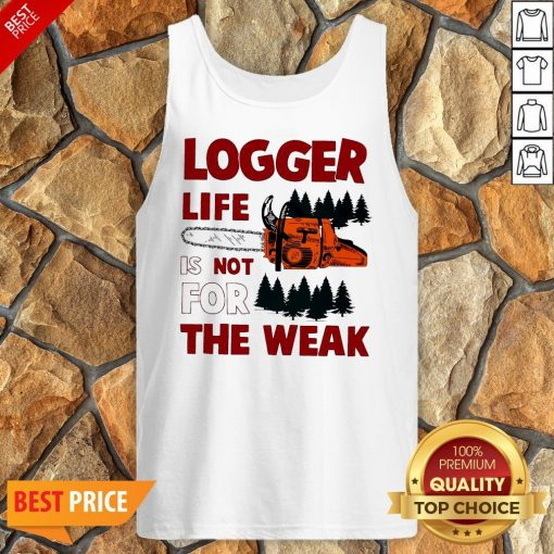 Nice Logger Life Is Not For The Weak Tank Top