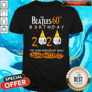 Nice The Beatles 60th Birthday 2020 The Year When Shit Got Real Quarantined Shirt