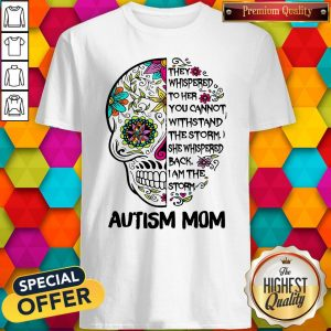 Skull They Whispered To Her You Cannot Withstand The Storm She Whispered Back I Am The Storm Autism Mom Shirt