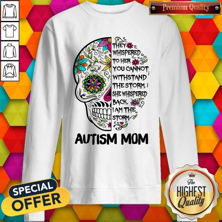 Skull They Whispered To Her You Cannot Withstand The Storm She Whispered Back I Am The Storm Autism Mom Sweatshirt