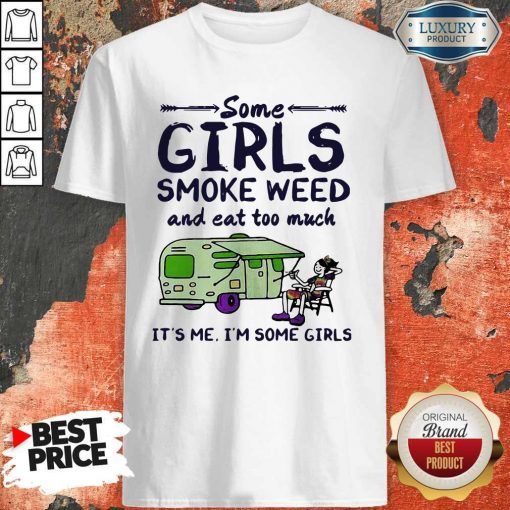 Some Girls Smoke Weed And Eat Too Much It's Me I'm Some Girls Shirt