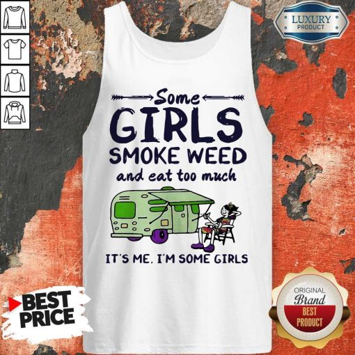 Some Girls Smoke Weed And Eat Too Much It's Me I'm Some Girls Tank Top