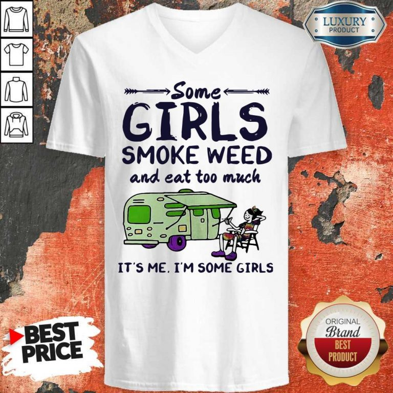Some Girls Smoke Weed And Eat Too Much It's Me I'm Some Girls V-neck