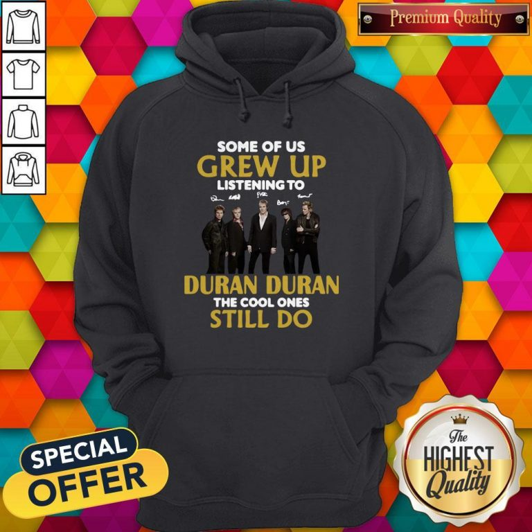 Some Of Us Grew Up Listening To Duran The Cool Ones Hoodie