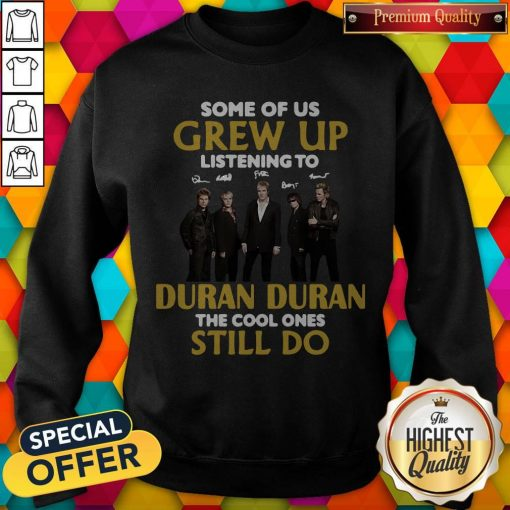Some Of Us Grew Up Listening To Duran The Cool Ones Sweatshirt