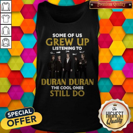 Some Of Us Grew Up Listening To Duran The Cool Ones Tank Top