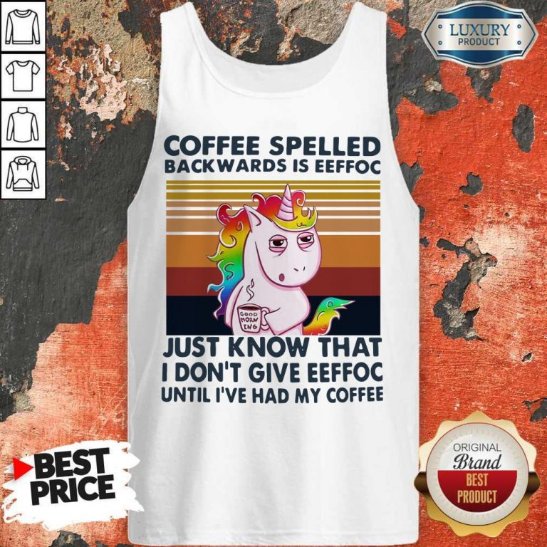 Unicorn Coffe Spelled Back Wards Is Eeffoc Just Know That I Don't Give Eeffoc Until I've Had My Coffee Tank Top
