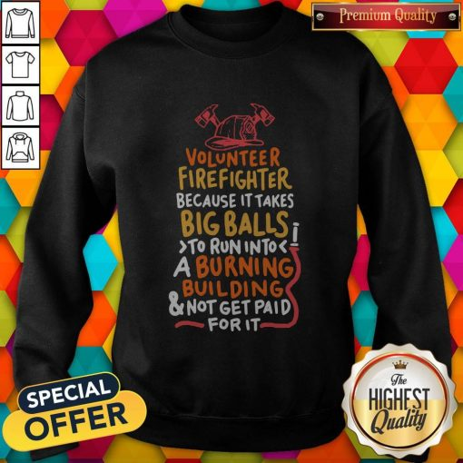 Volunteer Firefighter Because It Takes Big Balls To Run Into A Burning Building And Not Get Paid For It Sweatshirt