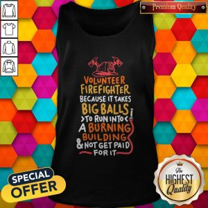 Volunteer Firefighter Because It Takes Big Balls To Run Into A Burning Building And Not Get Paid For It Tank Top