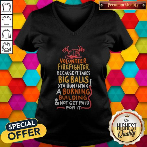 Volunteer Firefighter Because It Takes Big Balls To Run Into A Burning Building And Not Get Paid For It V-neck